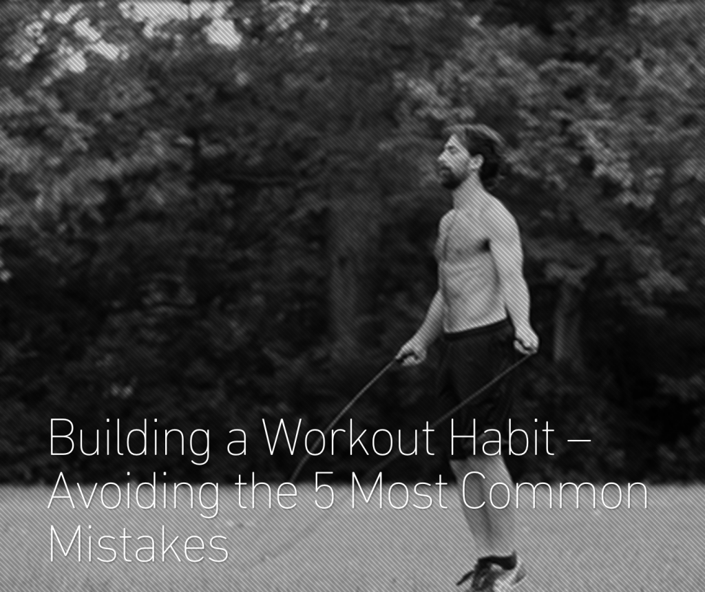 Building a Workout Habit – Avoiding the 5 Most Common Mistakes